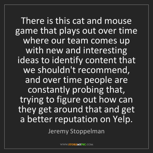 Jeremy Stoppelman: There is this cat and mouse game that plays out over...