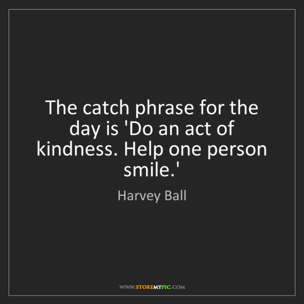 Harvey Ball: The catch phrase for the day is 'Do an act of kindness....