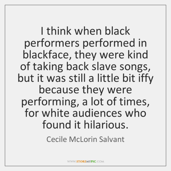 I think when black performers performed in blackface, they were kind of ...