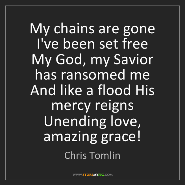 Chris Tomlin: My chains are gone   I've been set free   My God, my...
