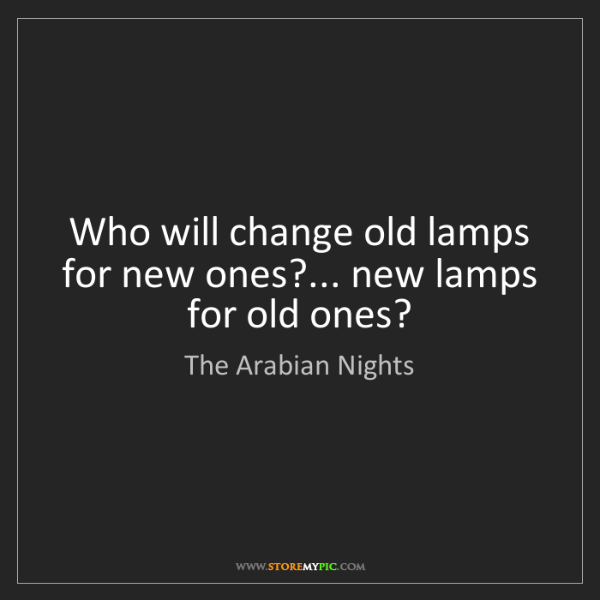 The Arabian Nights: Who will change old lamps for new ones?... new lamps...