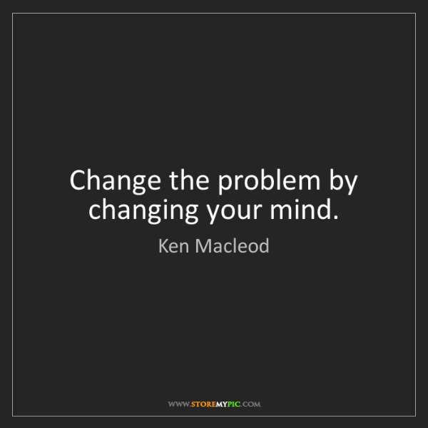 Ken Macleod: Change the problem by changing your mind.