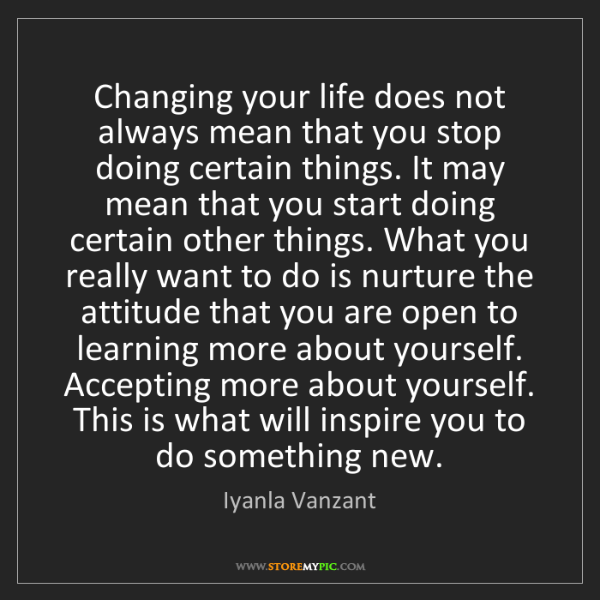 Iyanla Vanzant: Changing your life does not always mean that you stop...