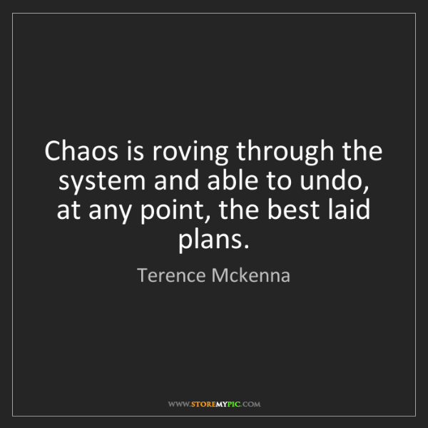 Terence Mckenna: Chaos is roving through the system and able to undo,...