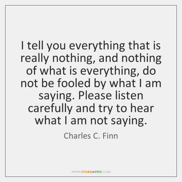 I tell you everything that is really nothing, and nothing of what ...