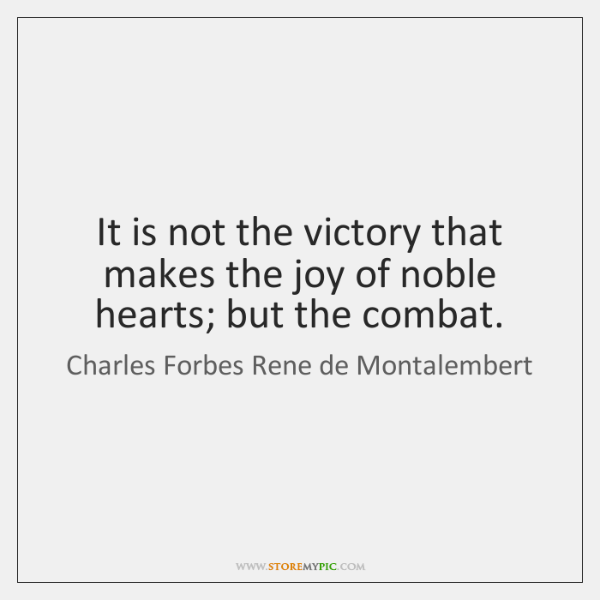 It is not the victory that makes the joy of noble hearts; ...