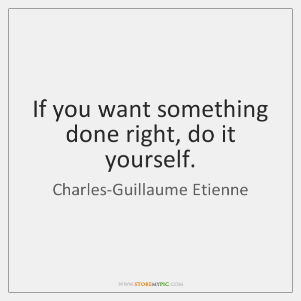 Charles guillaume etienne quotes storemypic if you want something done right do it yourself solutioingenieria Images