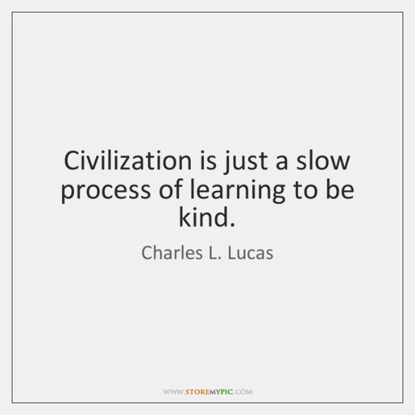 Civilization is just a slow process of learning to be kind.