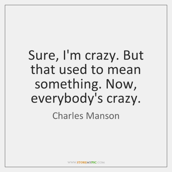 Sure, I'm crazy. But that used to mean something. Now, everybody's crazy.