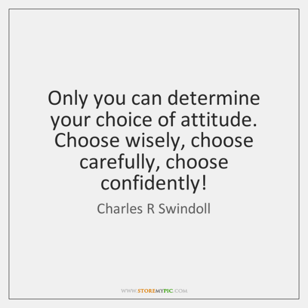 Only you can determine your choice of attitude. Choose wisely, choose carefully, ...
