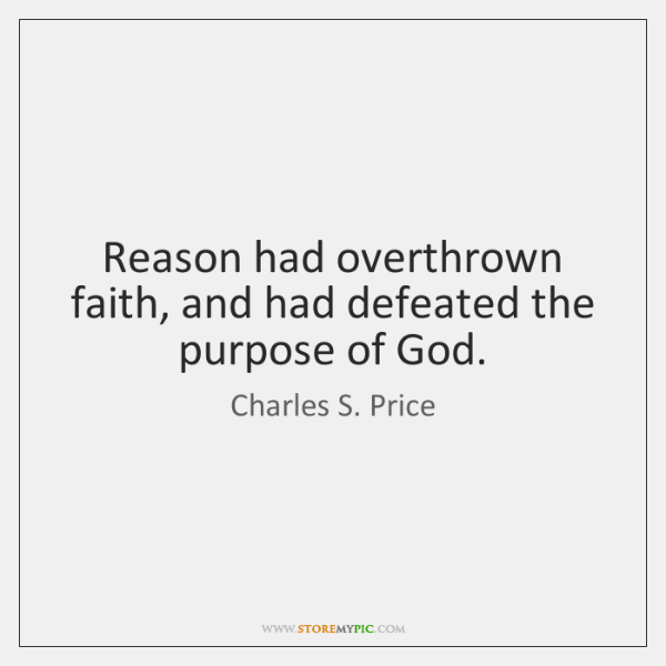 Reason had overthrown faith, and had defeated the purpose of God.