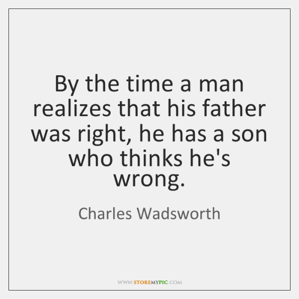 By the time a man realizes that his father was right, he ...