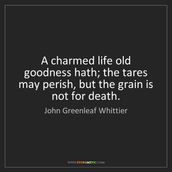 John Greenleaf Whittier: A charmed life old goodness hath; the tares may perish,...