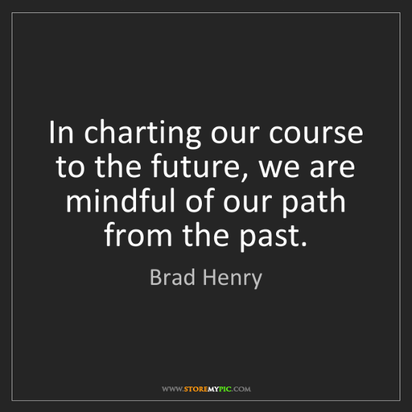 Brad Henry: In charting our course to the future, we are mindful...