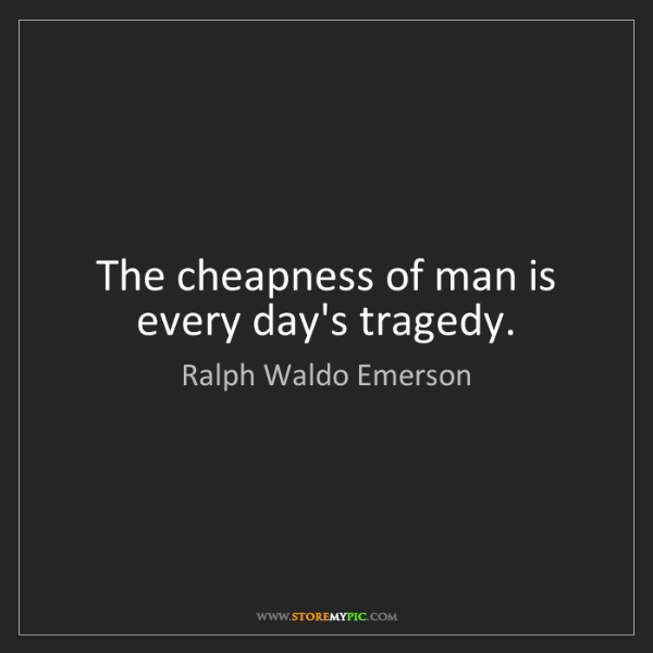 Ralph Waldo Emerson: The cheapness of man is every day's tragedy.