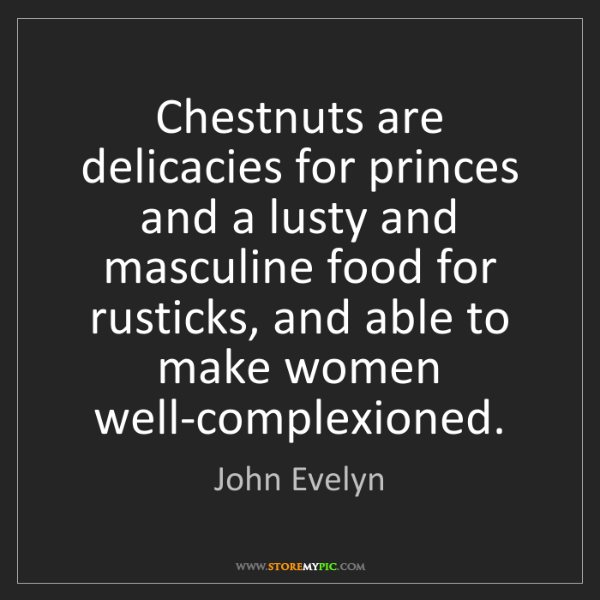 John Evelyn: Chestnuts are delicacies for princes and a lusty and...