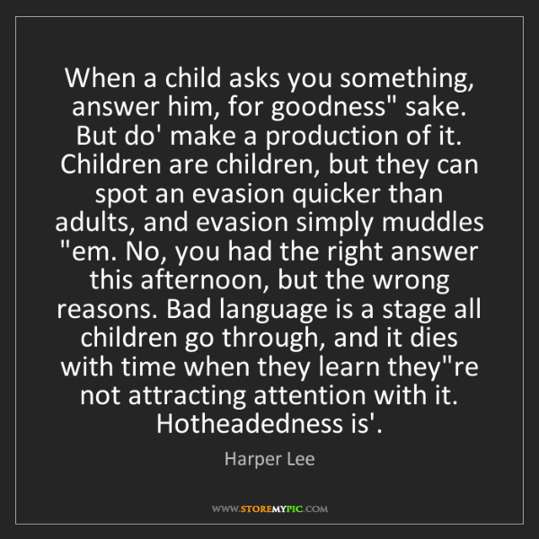 """Harper Lee: When a child asks you something, answer him, for goodness""""..."""