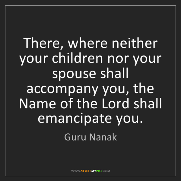 Guru Nanak: There, where neither your children nor your spouse shall...
