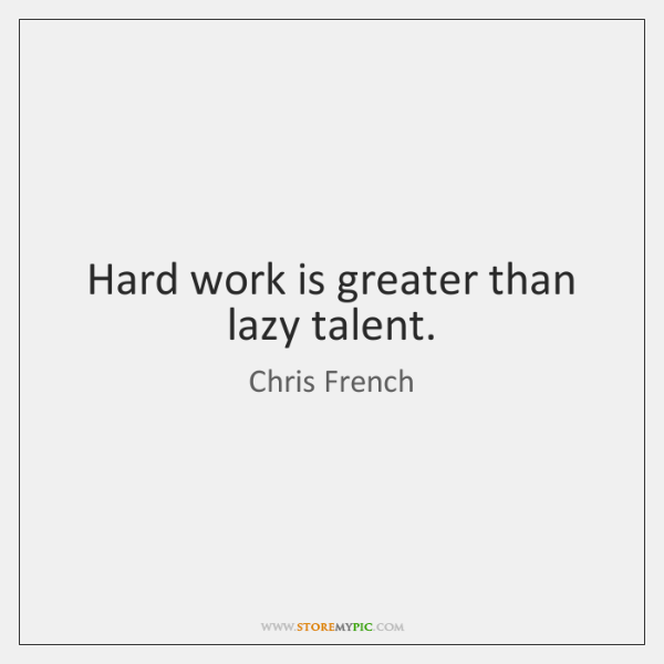 Hard work is greater than lazy talent.