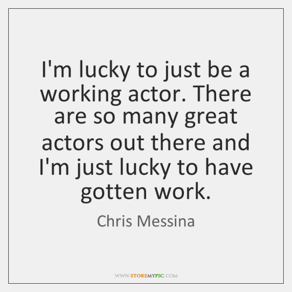 I'm lucky to just be a working actor. There are so many ...