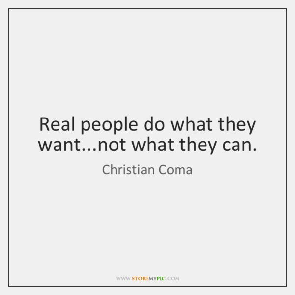 Real people do what they want...not what they can.