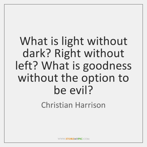 What is light without dark? Right without left? What is goodness without ...