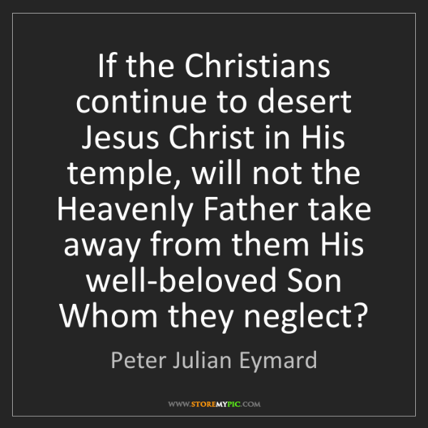 Peter Julian Eymard: If the Christians continue to desert Jesus Christ in...