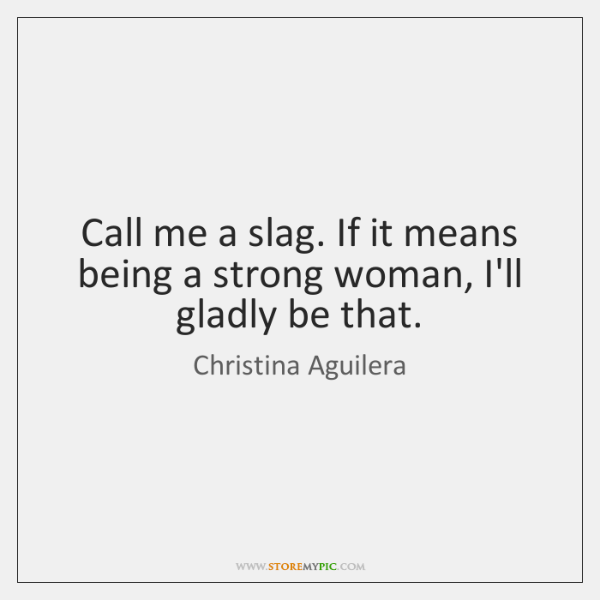 Call me a slag. If it means being a strong woman, I'll ...