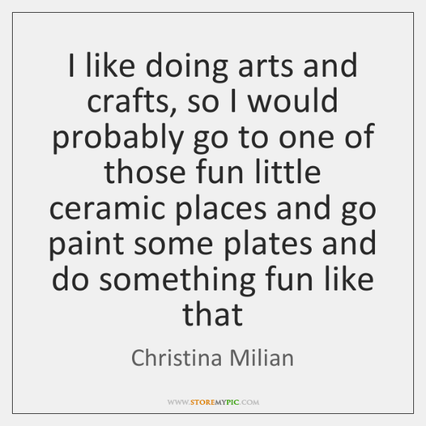 I like doing arts and crafts, so I would probably go to ...