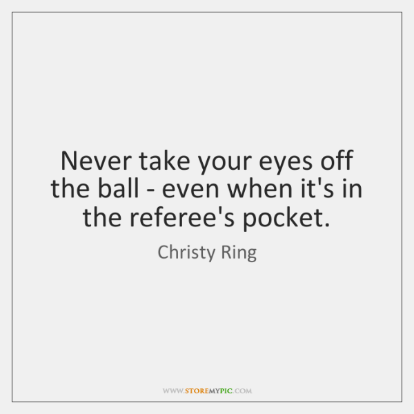 Never take your eyes off the ball - even when it's in ...