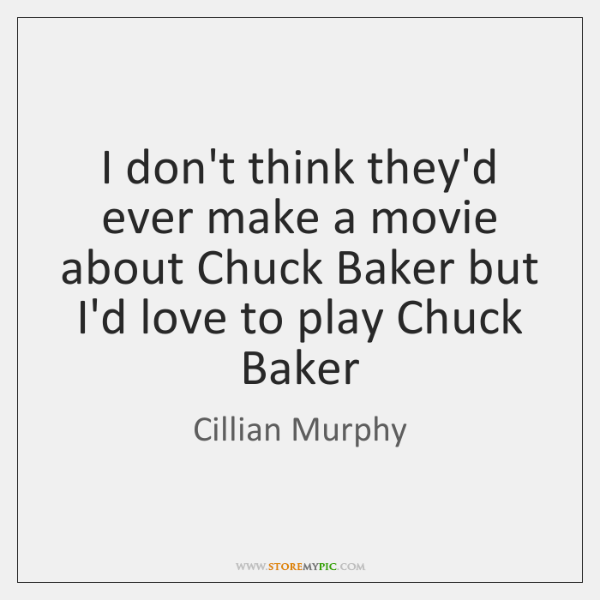 I don't think they'd ever make a movie about Chuck Baker but ...