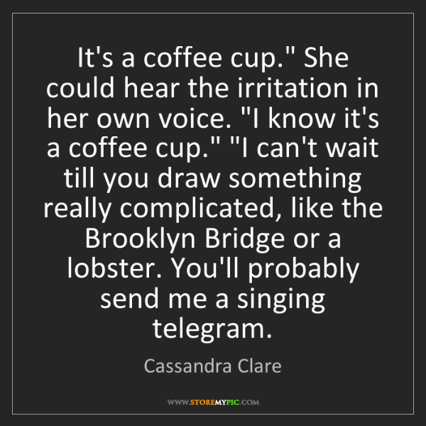"Cassandra Clare: It's a coffee cup."" She could hear the irritation in..."