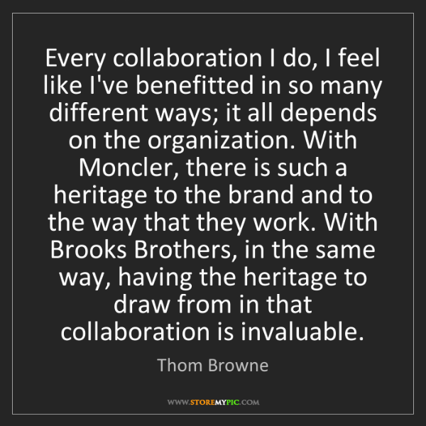 Thom Browne: Every collaboration I do, I feel like I've benefitted...