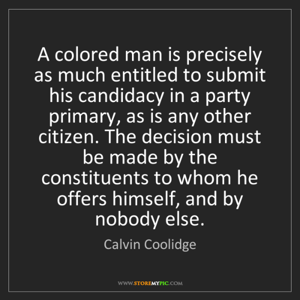 Calvin Coolidge: A colored man is precisely as much entitled to submit...