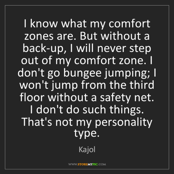 Kajol: I know what my comfort zones are. But without a back-up,...