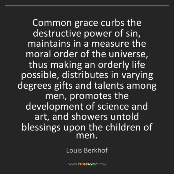 Louis Berkhof: Common grace curbs the destructive power of sin, maintains...
