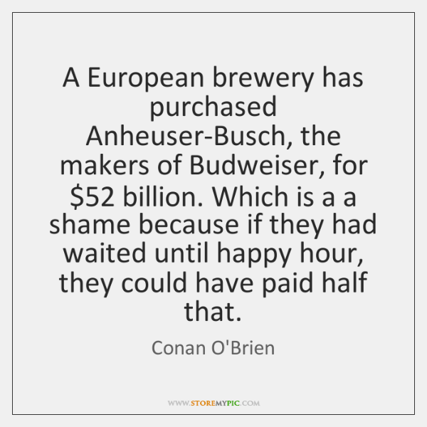 A European brewery has purchased Anheuser-Busch, the makers of Budweiser, for $52 billion. ...