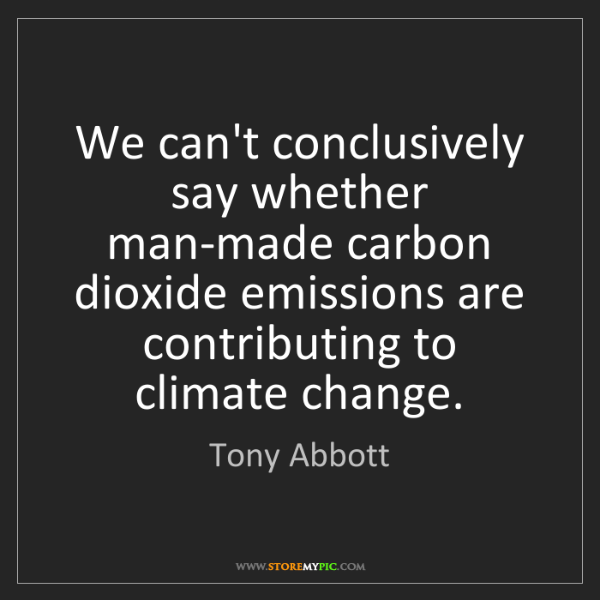 Tony Abbott: We can't conclusively say whether man-made carbon dioxide...