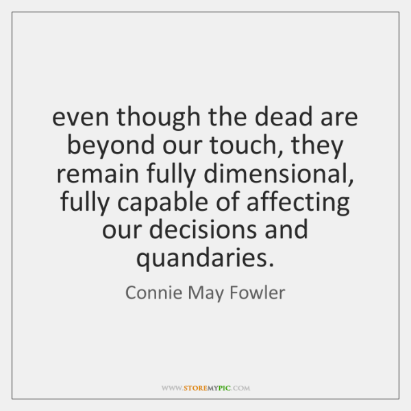 even though the dead are beyond our touch, they remain fully dimensional, ...