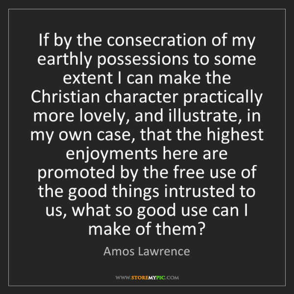 Amos Lawrence: If by the consecration of my earthly possessions to some...