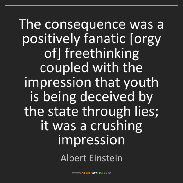Albert Einstein: The consequence was a positively fanatic [orgy of] freethinking...