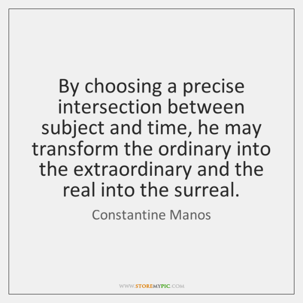 By choosing a precise intersection between subject and time, he may transform ...