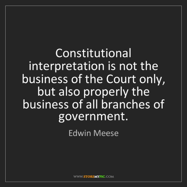 Edwin Meese: Constitutional interpretation is not the business of...