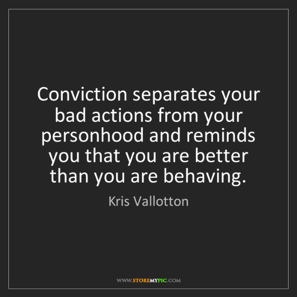 Kris Vallotton: Conviction separates your bad actions from your personhood...