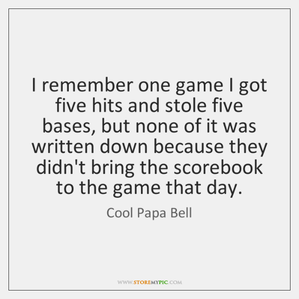 I remember one game I got five hits and stole five bases, ...