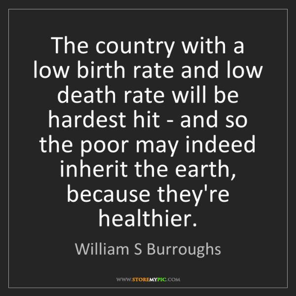 William S Burroughs: The country with a low birth rate and low death rate...