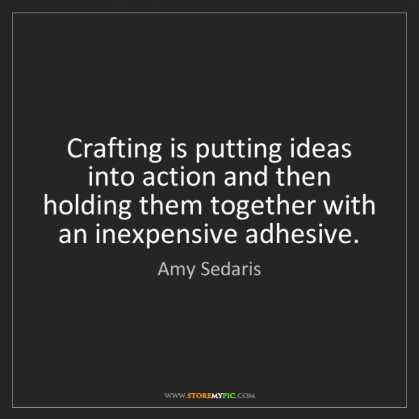 Amy Sedaris: Crafting is putting ideas into action and then holding...