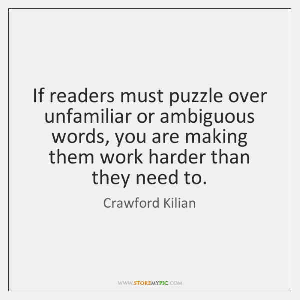 If readers must puzzle over unfamiliar or ambiguous words, you are making ...