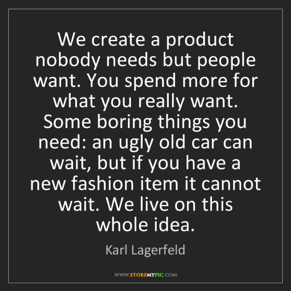 Karl Lagerfeld: We create a product nobody needs but people want. You...