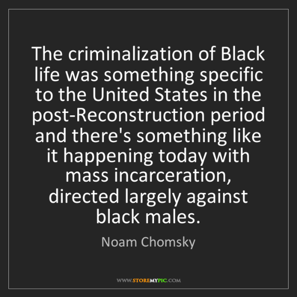 Noam Chomsky: The criminalization of Black life was something specific...